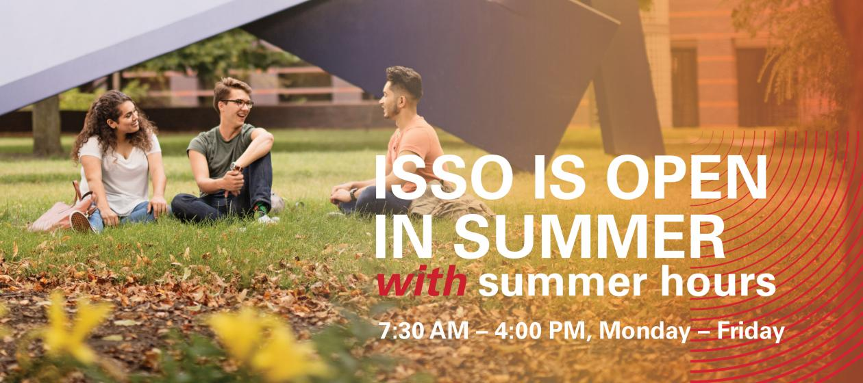 ISSO Summer Hours Monday - Friday 7:30 a.m. - 4:00 p.m.